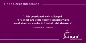 """I felt questioned and challenged. For almost two years I had to constantly give proof about my gender in front of total strangers."" Trans female, 47, Germany"