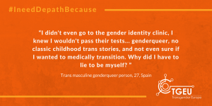 """I didn't even go to the gender identity clinic, I knew I wouldn't pass their tests... genderqueer, no classic childhood trans stories, and not even sure if I wanted to medically transition. Why did I have to lie to be myself? "" Trans masculine genderqueer person, 27, Spain"