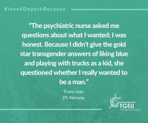 """The psychiatric nurse asked me questions about what I wanted; I was honest. Because I didn't give the gold star transgender answers of liking blue and playing with trucks as a kid, she questioned whether I really wanted to be a man."" Trans man, 29, Norway"