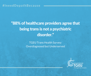 """88% of healthcare providers agree that being trans is not a psychiatric disorder."" TGEU Trans Health Survey: Overdiagnosed but Underserved"